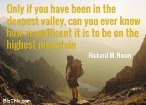 BizChix.com - Only if you have been in the deepest valley, can you ever know how magnificent it is to be on the highest mountain