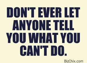 Don't Ever Let Anyone Tell You What You Can't Do