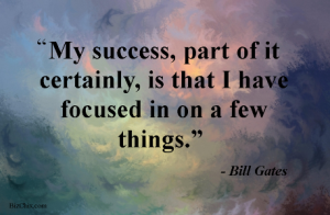 My success, part of ir certainly is that I have focused in on a few things by Bill Gates from Episode 36: Going Beyond the To Do List with Erik Fisher - BizChix.xom