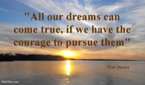 """All our dreams can come true, if we have the courage to pursue them"" - Walt Disney from Episode: Jill Addison - BizChix.com"