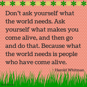Don't ask yourself what the world needs. by Harold Whitman from Molly Mahar - BizChix.com