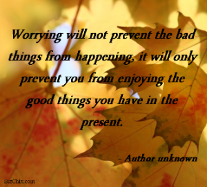 Worrying will not prevent the bad things from happening, it will only prevent you from enjoying the good things you have in the present. -Author unknown from Episode 48: Celest Horton of How to Pay for College HQ Podcast - BizChix.com