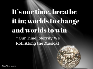 It's our time, breathe it in; worlds to change and worlds to win – Our Time, Merrily We Roll Along the Musical from Episode 62: Elise Jaffe of Big Teeth Productions - BizChix.com