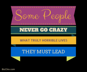 Some people never go crazy. What truly horrible lives they must lead from Lane Kennedy - Bizchix.com