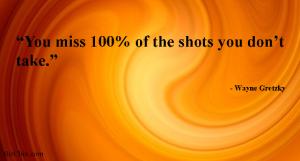 """You miss 100% of the shots you don't take."" --Wayne Gretzky from Romy Taormina - BizChix.com"