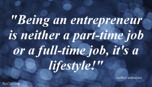 """Being an entrepreneur is neither a part-time job or a full-time job, it's a lifestyle!"" - Author unknown from Sue B. Zimmerman - BizChix.com"