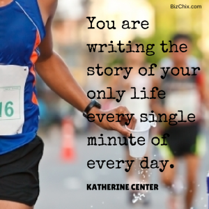 You are writing the story of your only life every single minute of every day. by Katherine Center from Episode 84: Creator of Fit4Mom Lisa Druxman - BizChix.com