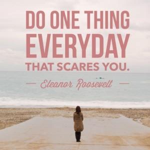 """Do one thing everyday that scares you."" Eleanor Roosevelt from Episode 112: Melinda Yeaman of Outlier Magazine - BizChix.com"