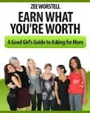 Earn What You're Worth A Good Girl's Guide to Asking for More by Zee Worstell - BizChix.com