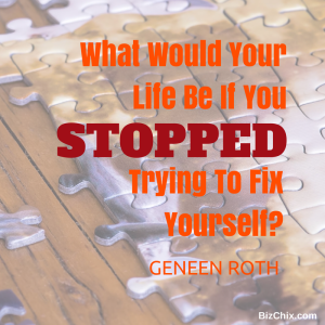 """What would your life be like if you stopped trying to fix yourself?"" Geneen Roth from  Episode 116: Certified Health Coach and Emotional Eating Expert Isabel Duke - BizChix.com"