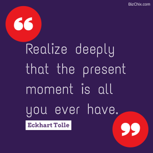 Realize deeply that the present moment is all you ever have by Eckhart Tolle from Episode 104: Lynan Saperstein, CEO & Chief Business Strategist at TheBigFactor.com - BizChix.com