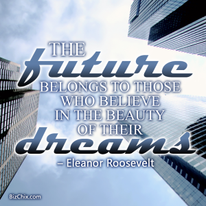"""The future belongs to those who believe in the beauty of their dreams."" Eleanor Roosevelt - BizChix.com"
