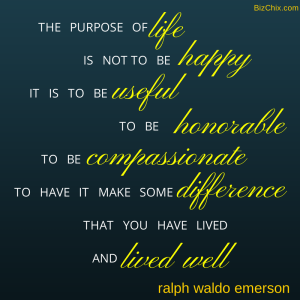 """The purpose of life is not to be happy. It is to be useful, to be honorable, to be compassionate, to have it make some difference that you have lived and lived well."" - Ralph Waldo Emerson from Episode 98: Business Woman & Fitness Enthusiast Gretchen Zelek - BizChix.com"