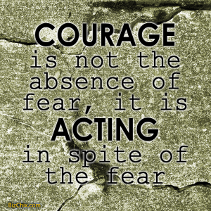 """Courage is not the absence of fear, it is acting in spite of the fear."" - BizChix.com"