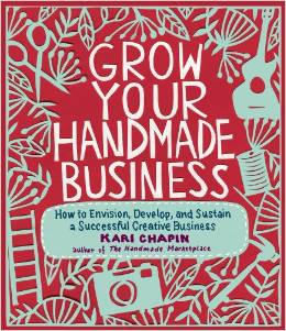 Grow Your Handmade Business: How to Envision, Develop, and Sustain a Successful Creative Business by Kari Chapin - BizChix.com