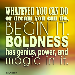 """Whatever you can do, or dream you can do, begin it. Boldness has genius, power, and magic in it. Begin it now."" - BizChix.com"