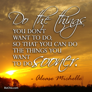 """Do the things you don't want to do, so that you can do the things you want to do sooner."" Alease Michelle - BizChix.com"