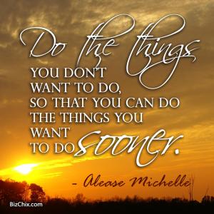 """Do the things you don't want to do, so that you can do the things you want to do sooner."" Alease Michelle - BizChix.com"