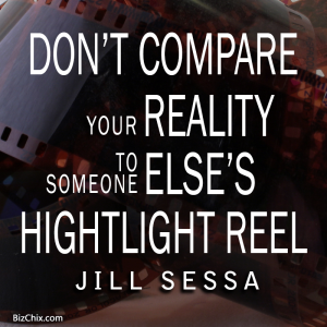 """Don't compare your reality to someone else's highlight reel."" Jill Sessa - BizChix.com"