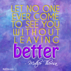 """Let no one ever come to you without leaving better. "" Mother Teresa - BizChix.com"