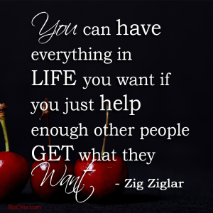 """You can have everything in life you want if you just help enough other people get what they want.""  Zig Ziglar - BizChix.com"