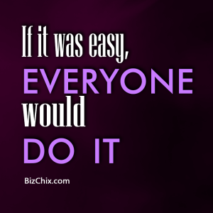 """If it was easy, everyone would do it."" - BizChix.com"