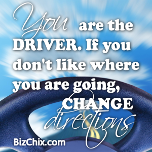 """YOU are the driver. If you don't like where you are going, change directions."" - BizChix.com"