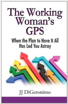 The Working Woman's GPS - When the Plan to Have It All Leads You Astray by JJ DiGeronimo - BizChix.com