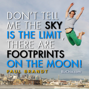 """Don't tell me the sky's the limit when there are footprints on the moon."" Paul Brandt - BizChix.com"