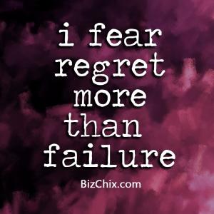 """""""I fear regret more than failure."""" - BizChix.com"""