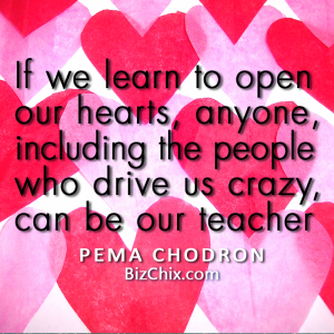 """If we learn to open our hearts, anyone, including the people who drive us crazy, can be our teacher."" Pema Chodron - BizChix.com"