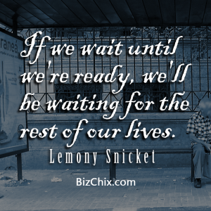 """If we wait until we're ready, we'll be waiting for the rest of our lives."" Lemony Snicket - BizChix.com"
