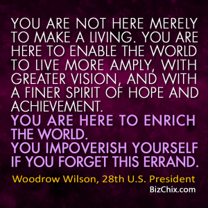 """You are not here merely to make a living. You are here to enable the world to live more amply, with greater vision, and with a finer spirit of hope and achievement. You are here to enrich the world. You impoverish yourself if you forget this errand."" Woodrow Wilson, 28th U.S. President - BizChix.com"