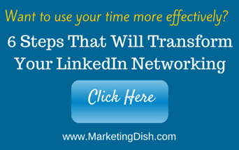 Marketing Dish: 6 Steps That Will Transform Your LinkedIn Networking