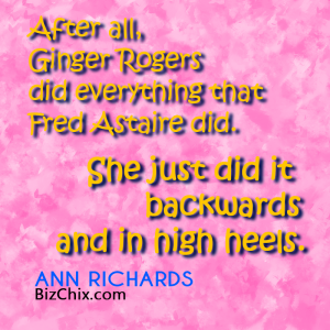 """After all, Ginger Rogers did everything that Fred Astaire did. She just did it backwards and in high heels."" Ann Richards - BizChix.com"