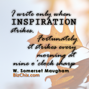 """I write only when inspiration strikes. Fortunately it strikes every morning at nine o'clock sharp."" W. Somerset Maugham - BizChix.com"