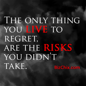 """The only thing you live to regret, are the risks you didn't take."" - BizChix.com"