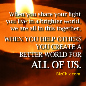 """When you share your light you live in a brighter world, we are all in this together, when you help others you create a better world for all of us."" - BizChix.com"