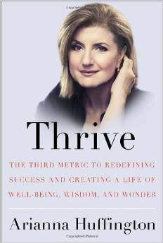 Thrive: The Third Metric to Redefining Success and Creating a Life of Well-Being, Wisdom and Wonder by Arianna Huffington - BizChix.com