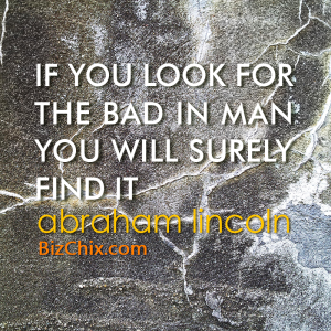 """If you look for the bad in man you will surely find it."" Abraham Lincoln - BizChix.com"