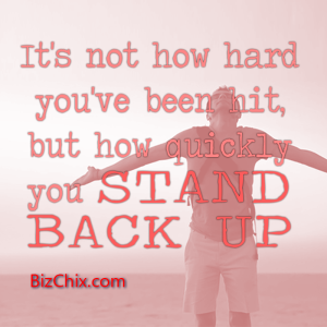 """It's not how hard you've been hit, but how quickly you stand back up."" - BizChix.com"