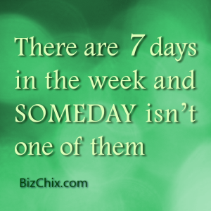 """There are 7 days in the week and SOMEDAY isn't one of them."" - BizChix.com"