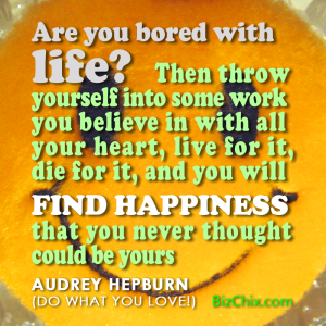 """Are you bored with life? Then throw yourself into some work you believe in with all your heart, live for it, die for it, and you will find happiness that you never thought could be yours."" - Audrey Hepburn (Do what you love!) - BizChix.com"
