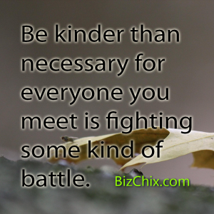 """Be kinder than necessary for everyone you meet is fighting some kind of battle."" - BizChix.com"