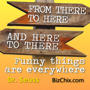 """From there to here, and here to there. Funny things are everywhere."" Dr. Seuss - BizChix.com"