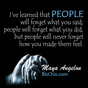 """I've learned that people will forget what you said, people will forget what you did, but people will never forget how you made them feel."" Maya Angelou - BizChix.com"