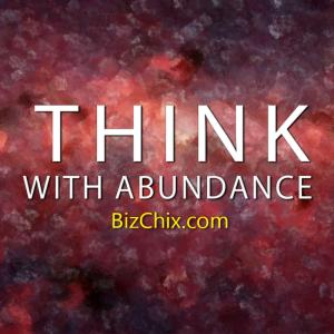 """Think with abundance."" - BizChix.com"