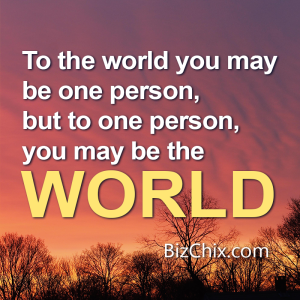 """To the world you may be one person, but to one person, you may be the world."" - BizChix.com"