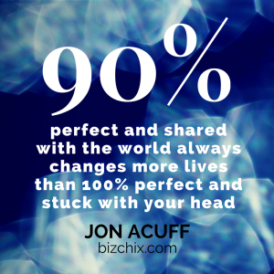 "90 percent perfect and shared with the world always changes more lives than 100 percent perfect and stuck with your head."" Jon Acuff"