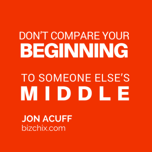 """Don't compare your beginning to someone else's middle."" Jon Acuff"
